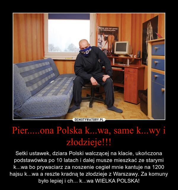 Pier.....ona Polska k...wa, same k...wy i złodzieje!!! – Setki ustawek, dziara Polski walczącej na klacie, ukończona podstawówka po 10 latach i dalej musze mieszkać ze starymi k...wa bo prywaciarz za noszenie cegieł mnie kantuje na 1200 hajsu k...wa a reszte kradną te złodzieje z Warszawy. Za komuny było lepiej i ch... k...wa WIELKA POLSKA!