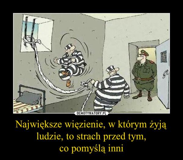 Największe więzienie, w którym żyją ludzie, to strach przed tym,co pomyślą inni –