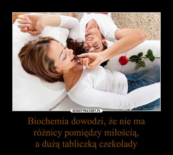 Biochemia dowodzi, że nie ma różnicy pomiędzy miłością, a dużą tabliczką czekolady –