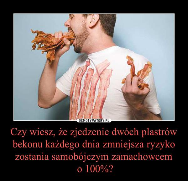 Czy wiesz, że zjedzenie dwóch plastrów bekonu każdego dnia zmniejsza ryzyko zostania samobójczym zamachowcem o 100%? –
