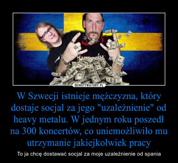 """W Szwecji istnieje mężczyzna, który dostaje socjal za jego """"uzależnienie"""" od heavy metalu. W jednym roku poszedł na 300 koncertów, co uniemożliwiło mu utrzymanie jakiejkolwiek pracy – To ja chcę dostawać socjal za moje uzależnienie od spania"""