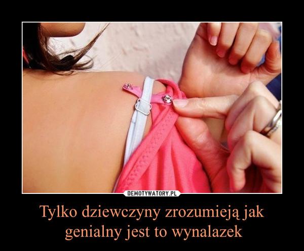 Tylko dziewczyny zrozumieją jak genialny jest to wynalazek –