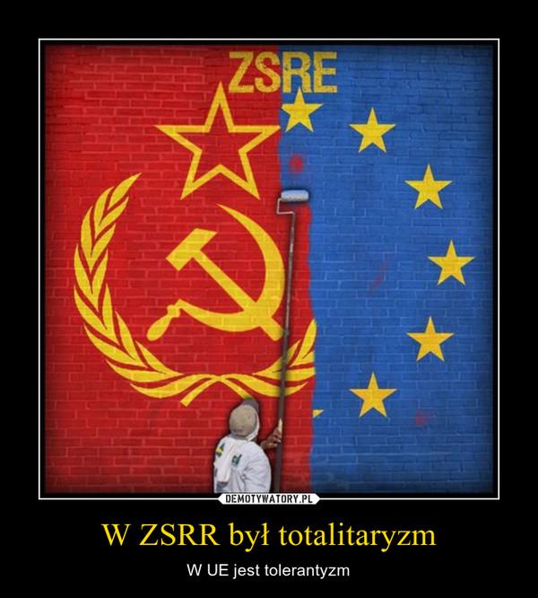 W ZSRR był totalitaryzm – W UE jest tolerantyzm