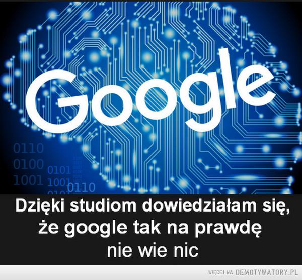 Dzięki studiom dowiedziałam się, że google tak na prawdę nie wie nic –