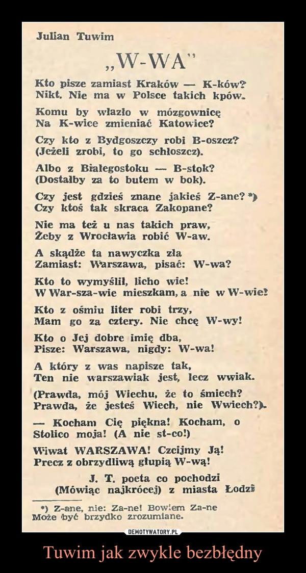 """Tuwim jak zwykle bezbłędny –  Julian Tuwim""""W-WA""""Kto pisze zamiast Kraków — K-ków?Nikt. Nie ma w Polsce takich kpów.Komu by wlazło w mózgownicęNa K-wice zmieniać Katowice?Czy kto z Bydgoszczy robi B-oszcz?(Jeżeli zrobi, to go schloszcz).Albo z Białegostoku — B-stok?(Dostałby za to butem w bok).Czy jest gdzieś znane jakieś Z-anc? •>Czy ktoś tak skraca Zakopane?Nie ma też u nas takich praw,Zcby z Wrocławia robić W-aw.A skądże ta nawyczka zlaZamiast: Warszawa, pisać: W-wa?Kto to wymyślił, licho wic!W' War-sza-wic mieszkam, a nie w W-wie!Kto z ośmiu liter robi trzy,Mam go za cztery. Nie chcę W-wy!Kto o Jej dobre imię dba,Pisze: Warszawa, nigdy: W-wa!A który z was napisze tak,Ten nie warszawiak jest, lecz wwiak.(Prawda, mój Wiechu, żc to śmiech?Prawda, żc jesteś Wiech, nie W wiech?).— Kocham Cię piękna! Kocham, oStolico moja! (A nie st-co!)Wiwat W'ARSZAWA! Czcijmy Ją!Precz z obrzydliwą głupią W-wą!"""