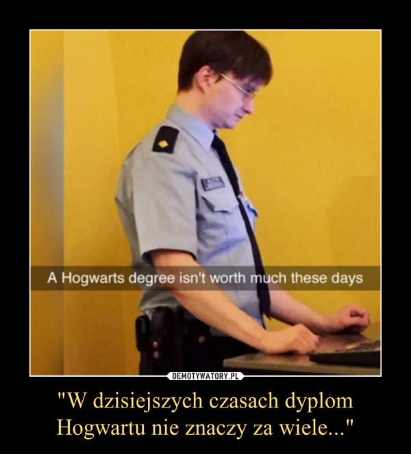 """""""W dzisiejszych czasach dyplom Hogwartu nie znaczy za wiele..."""" –"""