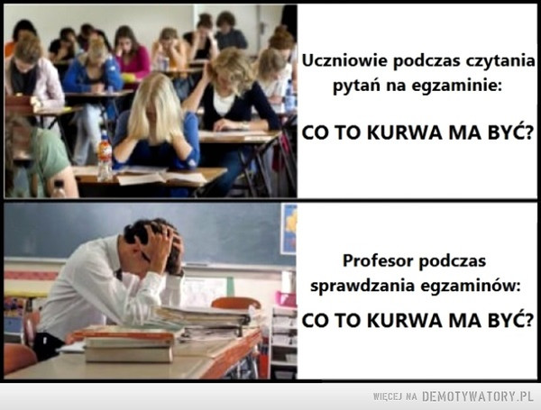 Egzaminy.. –  Uczniowie podczas czytania pytań na egzaminie:CO TO KURWA MA BYĆ?Profesor podczas sprawdzania egzaminów:CO TO KURWA MA BYĆ?