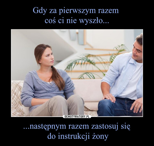 ...następnym razem zastosuj się do instrukcji żony –