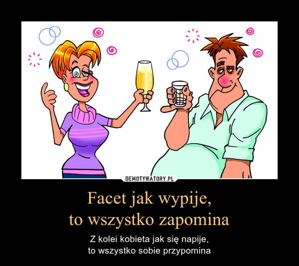 Facet jak wypije,to wszystko zapomina – Z kolei kobieta jak się napije,to wszystko sobie przypomina