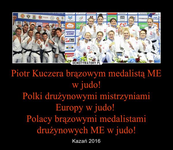 Piotr Kuczera brązowym medalistą ME w judo!Polki drużynowymi mistrzyniami Europy w judo! Polacy brązowymi medalistami drużynowych ME w judo! – Kazań 2016