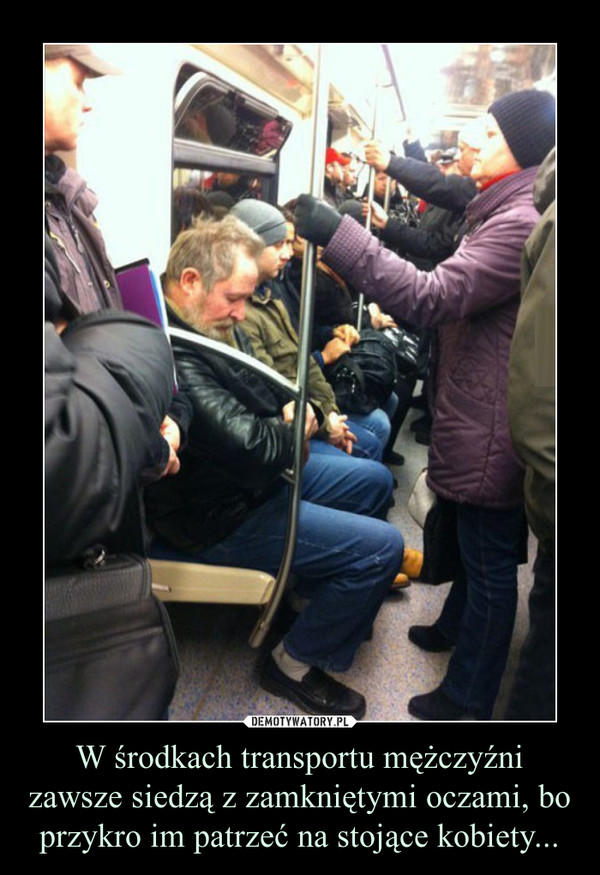 W środkach transportu mężczyźni zawsze siedzą z zamkniętymi oczami, bo przykro im patrzeć na stojące kobiety... –