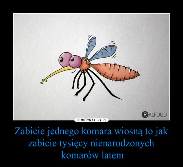Zabicie jednego komara wiosną to jak zabicie tysięcy nienarodzonych komarów latem –