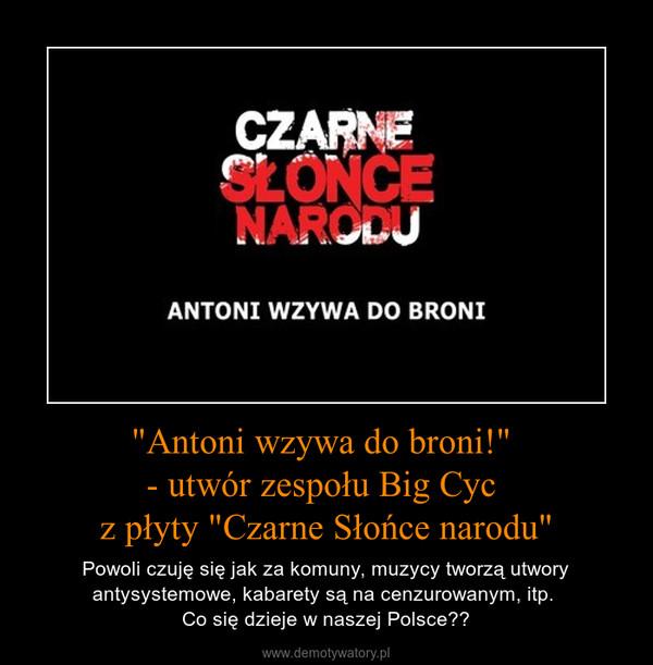 """""""Antoni wzywa do broni!"""" - utwór zespołu Big Cyc z płyty """"Czarne Słońce narodu"""" – Powoli czuję się jak za komuny, muzycy tworzą utwory antysystemowe, kabarety są na cenzurowanym, itp. Co się dzieje w naszej Polsce?"""