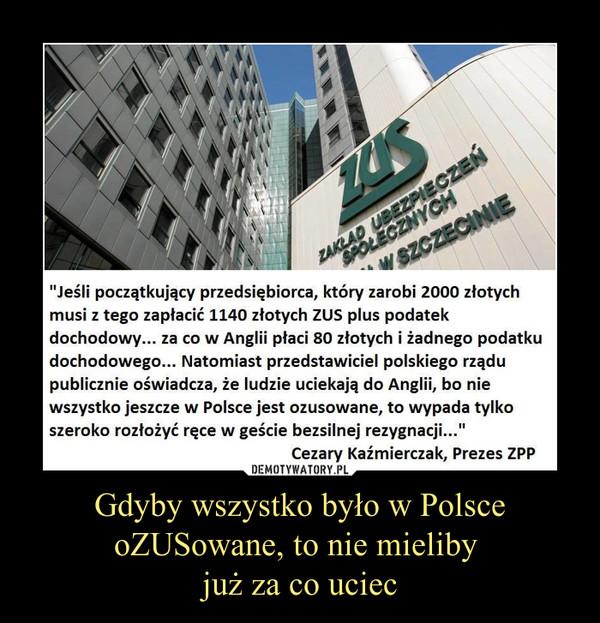 """Gdyby wszystko było w Polsce oZUSowane, to nie mieliby już za co uciec –  Jeśli początkujący przedsiębiorca, który zarobi 2000 złotychmusi z tego zapłacić 1140 złotych ZUS plus podatekdochodowy... za co w Anglii płaci 80 złotych i żadnego podatkudochodowego... Natomiast przedstawiciel polskiego rządupublicznie oświadcza, że ludzie uciekają do Anglii, bo niewszystko jeszcze w Polsce jest ozusowane, to wypada tylkoszeroko rozłożyć ręce w geście bezsilnej rezygnacji...""""EezaryKaźmierczak, Prezes ZPP"""
