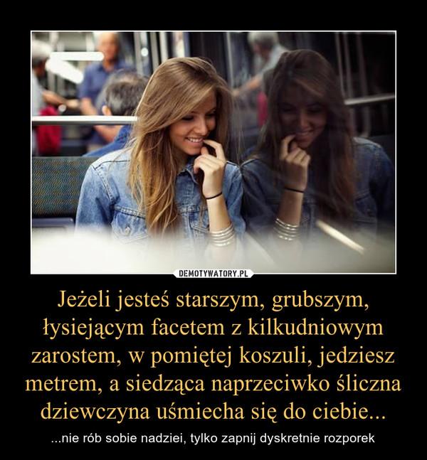 Jeżeli jesteś starszym, grubszym, łysiejącym facetem z kilkudniowym zarostem, w pomiętej koszuli, jedziesz metrem, a siedząca naprzeciwko śliczna dziewczyna uśmiecha się do ciebie... – ...nie rób sobie nadziei, tylko zapnij dyskretnie rozporek