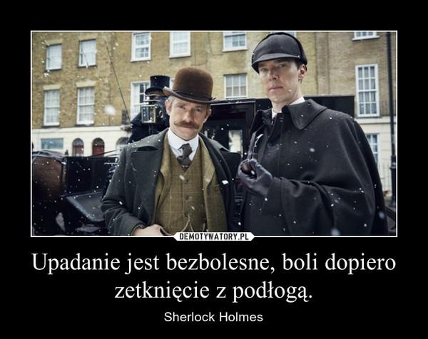 Upadanie jest bezbolesne, boli dopiero zetknięcie z podłogą. – Sherlock Holmes