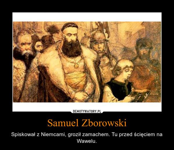 Samuel Zborowski – Spiskował z Niemcami, groził zamachem. Tu przed ścięciem na Wawelu.