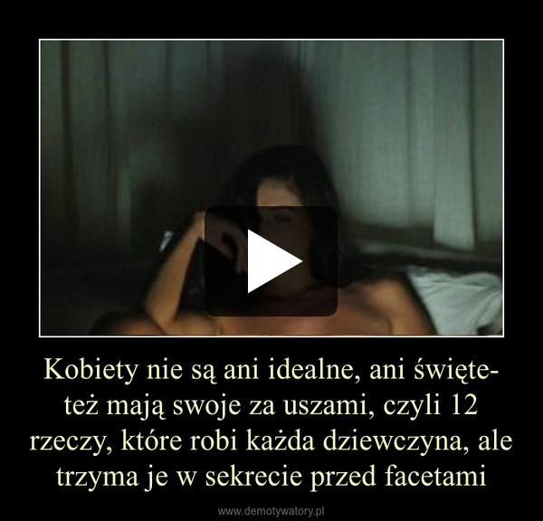 Kobiety nie są ani idealne, ani święte- też mają swoje za uszami, czyli 12 rzeczy, które robi każda dziewczyna, ale trzyma je w sekrecie przed facetami –