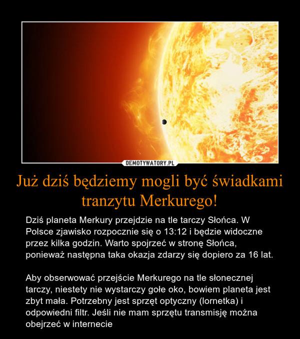 Już dziś będziemy mogli być świadkami tranzytu Merkurego! – Dziś planeta Merkury przejdzie na tle tarczy Słońca. W Polsce zjawisko rozpocznie się o 13:12 i będzie widoczne przez kilka godzin. Warto spojrzeć w stronę Słońca, ponieważ następna taka okazja zdarzy się dopiero za 16 lat.Aby obserwować przejście Merkurego na tle słonecznej tarczy, niestety nie wystarczy gołe oko, bowiem planeta jest zbyt mała. Potrzebny jest sprzęt optyczny (lornetka) i odpowiedni filtr. Jeśli nie mam sprzętu transmisję można obejrzeć w internecie