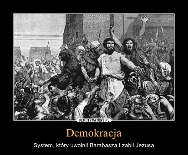 Demokracja – System, który uwolnił Barabasza i zabił Jezusa