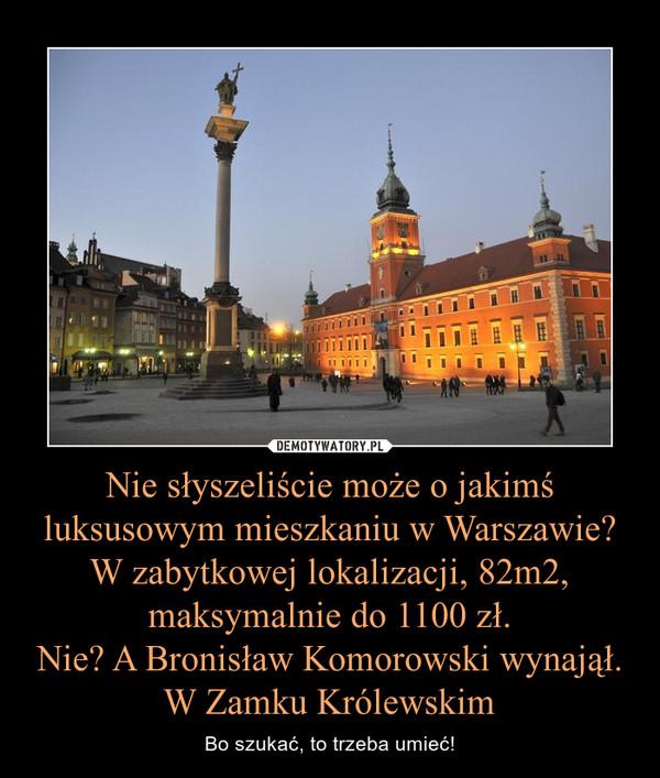 Nie słyszeliście może o jakimś luksusowym mieszkaniu w Warszawie? W zabytkowej lokalizacji, 82m2, maksymalnie do 1100 zł.Nie? A Bronisław Komorowski wynajął. W Zamku Królewskim – Bo szukać, to trzeba umieć!
