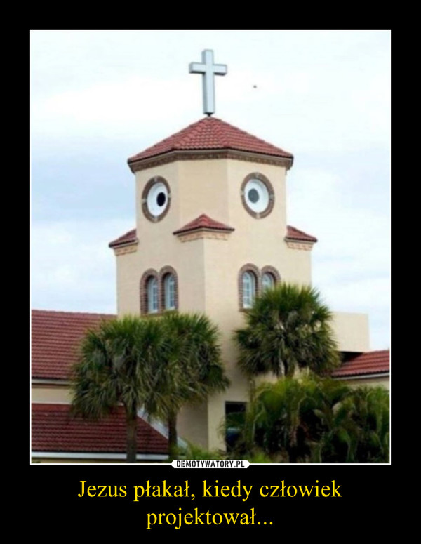Jezus płakał, kiedy człowiek projektował... –