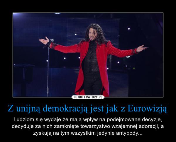 Z unijną demokracją jest jak z Eurowizją – Ludziom się wydaje że mają wpływ na podejmowane decyzje, decyduje za nich zamknięte towarzystwo wzajemnej adoracji, a zyskują na tym wszystkim jedynie antypody...