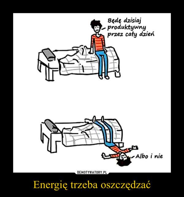 Energię trzeba oszczędzać –  Będę dzisiaj produktywny przez cały dzieńAlbo i nie