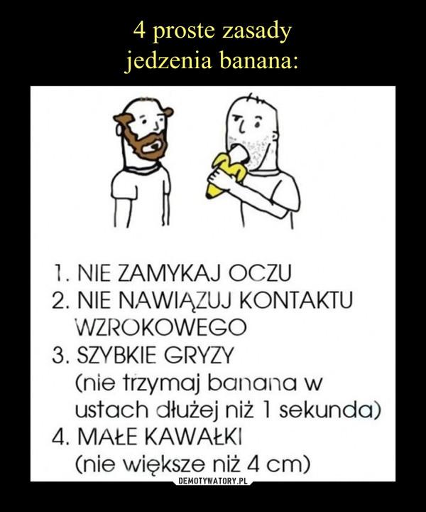 –  1. NIE ZAMYKAJ OCZU2. NIE NAWIĄZUJ KONTAKTU WZROKOWEGO 3. SZYBKIE GRYZY (nie trzymaj banana w ustach dłużej niż 1 sekunda)4. MAŁE KAWAŁKI (nie większe niż 4 cm)
