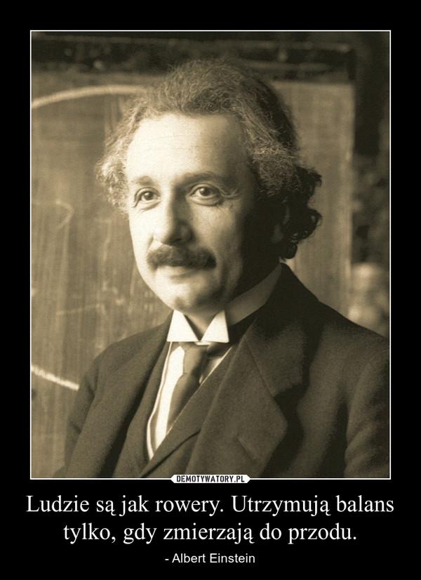 Ludzie są jak rowery. Utrzymują balans tylko, gdy zmierzają do przodu. – - Albert Einstein