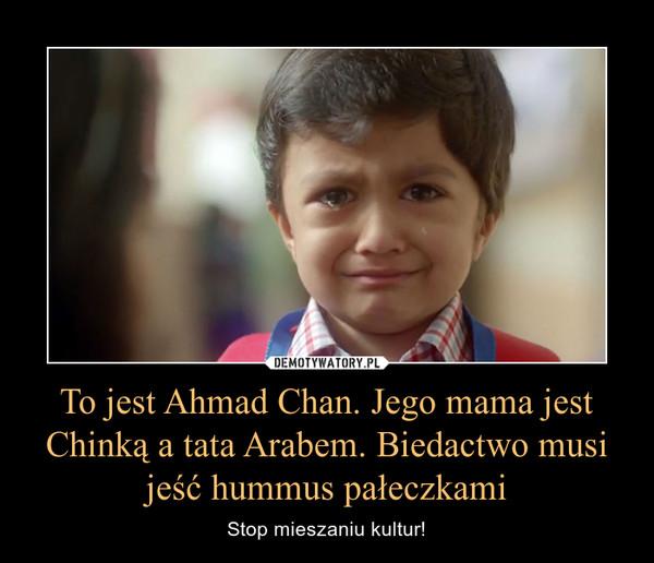 To jest Ahmad Chan. Jego mama jest Chinką a tata Arabem. Biedactwo musi jeść hummus pałeczkami – Stop mieszaniu kultur!