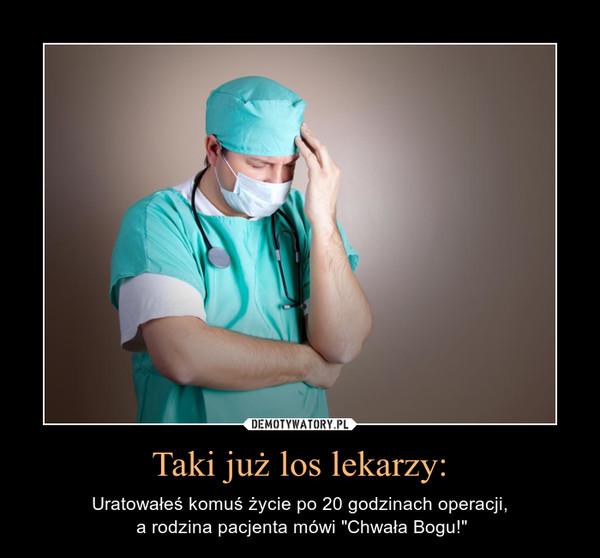 """Taki już los lekarzy: – Uratowałeś komuś życie po 20 godzinach operacji, a rodzina pacjenta mówi """"Chwała Bogu!"""""""