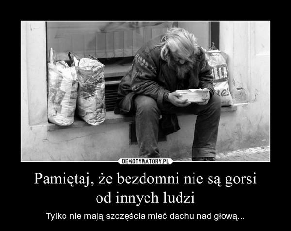 Pamiętaj, że bezdomni nie są gorsiod innych ludzi – Tylko nie mają szczęścia mieć dachu nad głową...