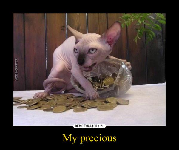 My precious –