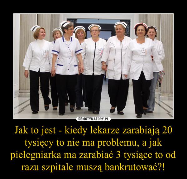 Jak to jest - kiedy lekarze zarabiają 20 tysięcy to nie ma problemu, a jak pielegniarka ma zarabiać 3 tysiące to od razu szpitale muszą bankrutować?! –