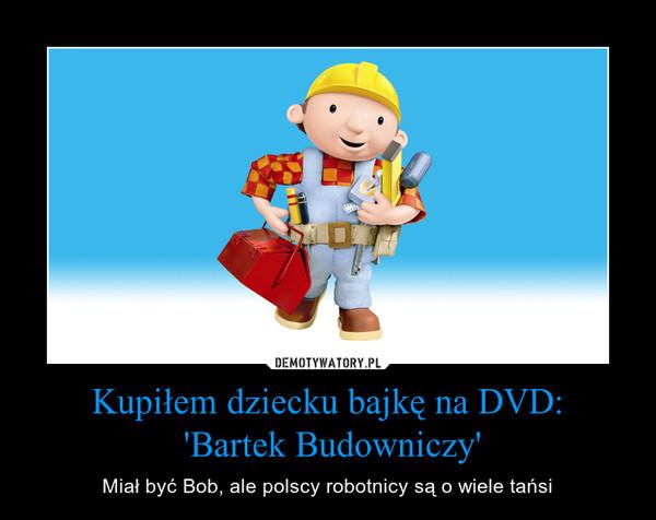 Kupiłem dziecku bajkę na DVD: 'Bartek Budowniczy' – Miał być Bob, ale polscy robotnicy są o wiele tańsi