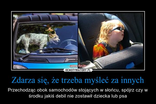 Zdarza się, że trzeba myśleć za innych – Przechodząc obok samochodów stojących w słońcu, spójrz czy w środku jakiś debil nie zostawił dziecka lub psa
