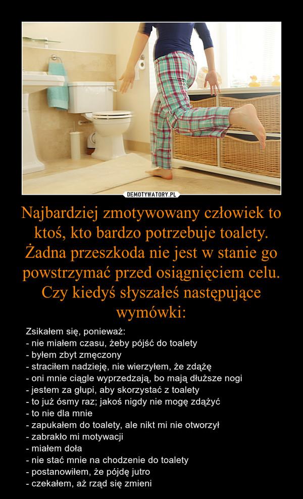 Najbardziej zmotywowany człowiek to ktoś, kto bardzo potrzebuje toalety. Żadna przeszkoda nie jest w stanie go powstrzymać przed osiągnięciem celu. Czy kiedyś słyszałeś następujące wymówki: – Zsikałem się, ponieważ:- nie miałem czasu, żeby pójść do toalety- byłem zbyt zmęczony- straciłem nadzieję, nie wierzyłem, że zdążę- oni mnie ciągle wyprzedzają, bo mają dłuższe nogi- jestem za głupi, aby skorzystać z toalety- to już ósmy raz; jakoś nigdy nie mogę zdążyć- to nie dla mnie- zapukałem do toalety, ale nikt mi nie otworzył- zabrakło mi motywacji- miałem doła- nie stać mnie na chodzenie do toalety- postanowiłem, że pójdę jutro- czekałem, aż rząd się zmieni