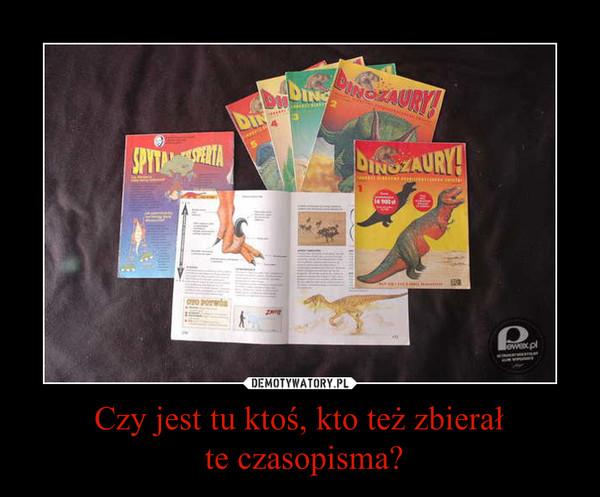 Czy jest tu ktoś, kto też zbierał te czasopisma? –