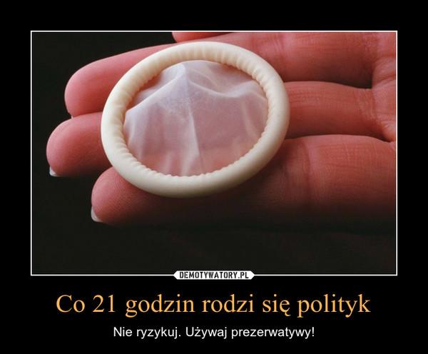 Co 21 godzin rodzi się polityk – Nie ryzykuj. Używaj prezerwatywy!