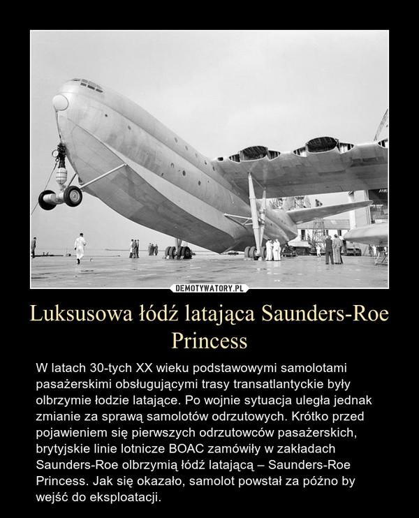 Luksusowa łódź latająca Saunders-Roe Princess – W latach 30-tych XX wieku podstawowymi samolotami pasażerskimi obsługującymi trasy transatlantyckie były olbrzymie łodzie latające. Po wojnie sytuacja uległa jednak zmianie za sprawą samolotów odrzutowych. Krótko przed pojawieniem się pierwszych odrzutowców pasażerskich, brytyjskie linie lotnicze BOAC zamówiły w zakładach Saunders-Roe olbrzymią łódź latającą – Saunders-Roe Princess. Jak się okazało, samolot powstał za późno by wejść do eksploatacji.