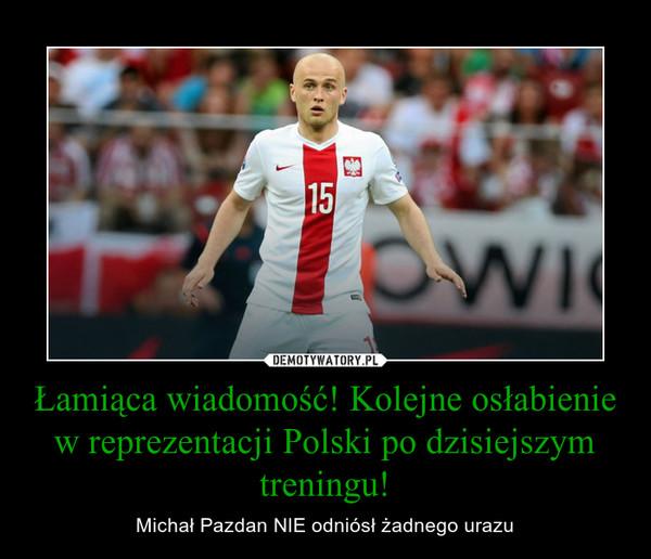 Łamiąca wiadomość! Kolejne osłabienie w reprezentacji Polski po dzisiejszym treningu! – Michał Pazdan NIE odniósł żadnego urazu