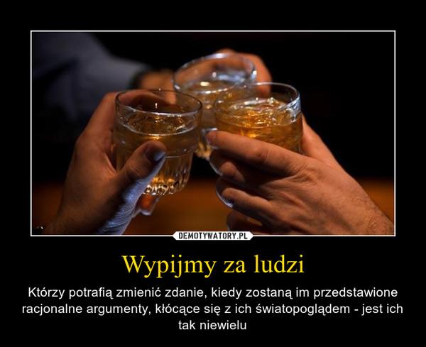 Wypijmy za ludzi – Którzy potrafią zmienić zdanie, kiedy zostaną im przedstawione racjonalne argumenty, kłócące się z ich światopoglądem - jest ich tak niewielu