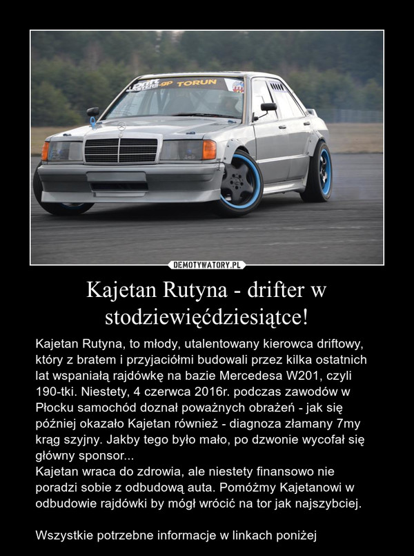 Kajetan Rutyna - drifter w stodziewięćdziesiątce! – Kajetan Rutyna, to młody, utalentowany kierowca driftowy, który z bratem i przyjaciółmi budowali przez kilka ostatnich lat wspaniałą rajdówkę na bazie Mercedesa W201, czyli 190-tki. Niestety, 4 czerwca 2016r. podczas zawodów w Płocku samochód doznał poważnych obrażeń - jak się później okazało Kajetan również - diagnoza złamany 7my krąg szyjny. Jakby tego było mało, po dzwonie wycofał się główny sponsor...Kajetan wraca do zdrowia, ale niestety finansowo nie poradzi sobie z odbudową auta. Pomóżmy Kajetanowi w odbudowie rajdówki by mógł wrócić na tor jak najszybciej.Wszystkie potrzebne informacje w linkach poniżej