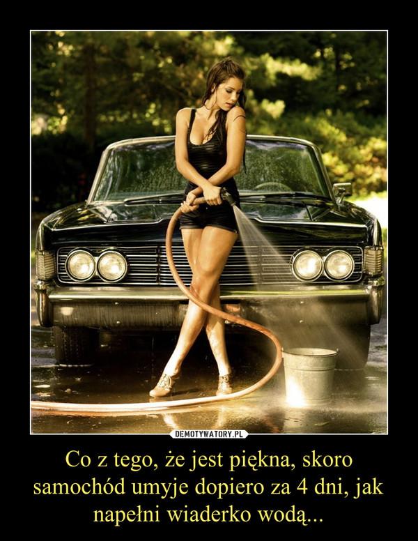 Co z tego, że jest piękna, skoro samochód umyje dopiero za 4 dni, jak napełni wiaderko wodą... –