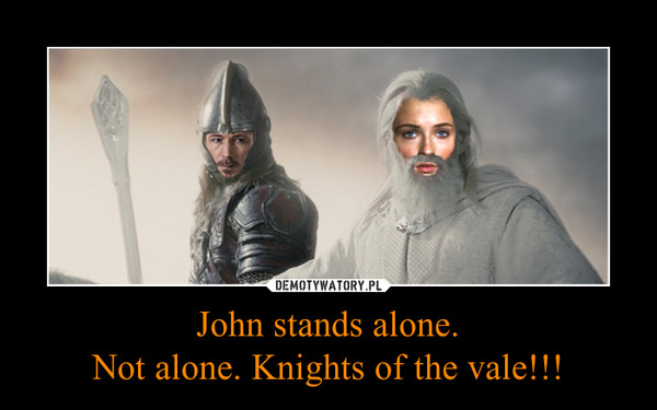 John stands alone.Not alone. Knights of the vale!!! –