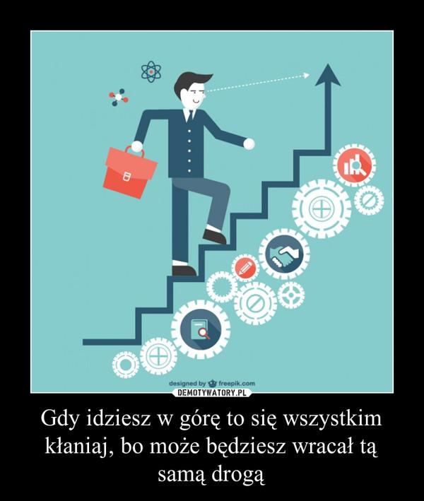 Gdy idziesz w górę to się wszystkim kłaniaj, bo może będziesz wracał tą samą drogą –