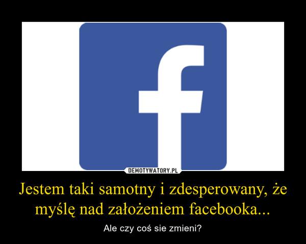 Jestem taki samotny i zdesperowany, że myślę nad założeniem facebooka... – Ale czy coś sie zmieni?