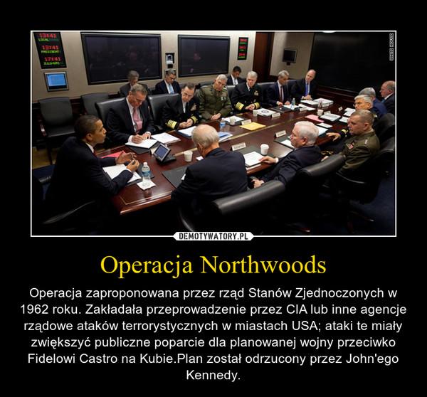Operacja Northwoods – Operacja zaproponowana przez rząd Stanów Zjednoczonych w 1962 roku. Zakładała przeprowadzenie przez CIA lub inne agencje rządowe ataków terrorystycznych w miastach USA; ataki te miały zwiększyć publiczne poparcie dla planowanej wojny przeciwko Fidelowi Castro na Kubie.Plan został odrzucony przez John'ego Kennedy.