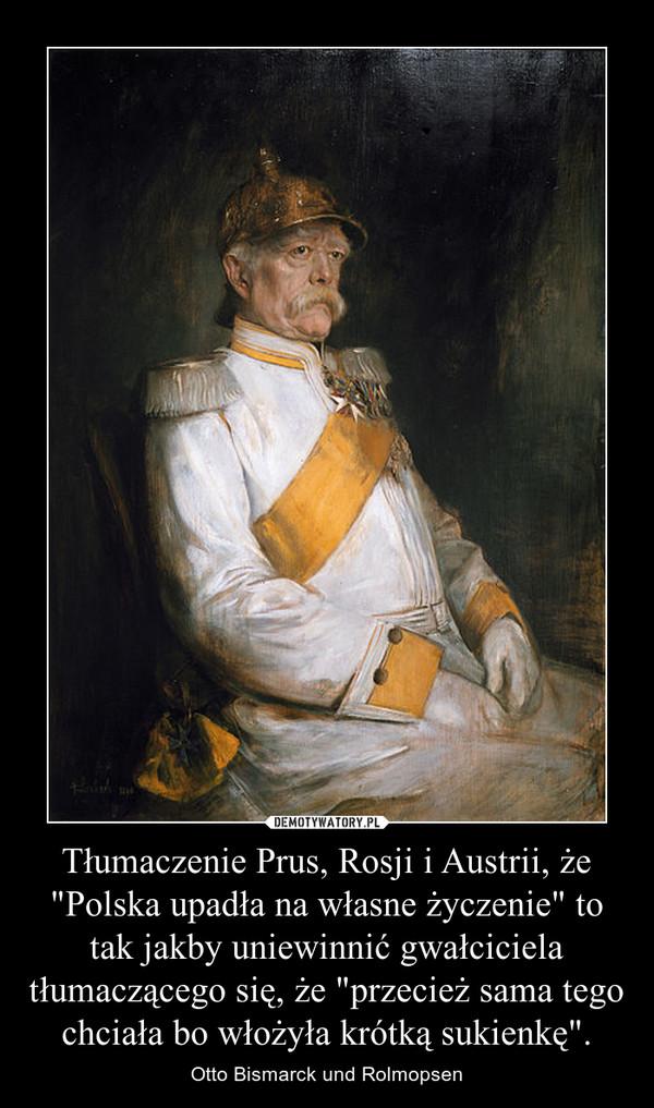 """Tłumaczenie Prus, Rosji i Austrii, że """"Polska upadła na własne życzenie"""" to tak jakby uniewinnić gwałciciela tłumaczącego się, że """"przecież sama tego chciała bo włożyła krótką sukienkę"""". – Otto Bismarck und Rolmopsen"""